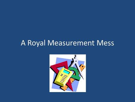 A Royal Measurement Mess. 1.What was the problem in the story? 2.Was that the only way to resolve the problem? How else might it have been resolved? 3.Do.