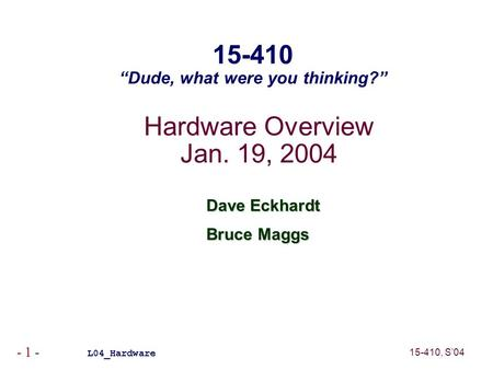 "15-410, S'04 - 1 - Hardware Overview Jan. 19, 2004 Dave Eckhardt Bruce Maggs L04_Hardware 15-410 ""Dude, what were you thinking?"""