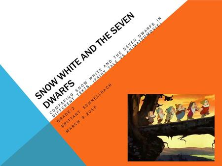 SNOW WHITE AND THE SEVEN DWARFS COMPARING SNOW WHITE AND THE SEVEN DWARFS IN DIFFERENT TEXTS. (FAIRY TALE VS ANIMATEDMOVIE) GRADE:2 BRITTANY SCHNELLBACH.