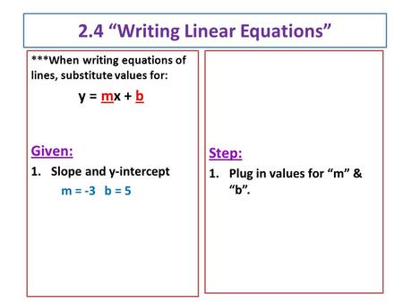 "2.4 ""Writing Linear Equations"" ***When writing equations of lines, substitute values for: y = mx + b Given: 1.Slope and y-intercept m = -3 b = 5 Step:"