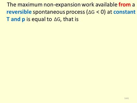 The maximum non-expansion work available from a reversible spontaneous process ( < 0) at constant T and p is equal to, that is 1441.