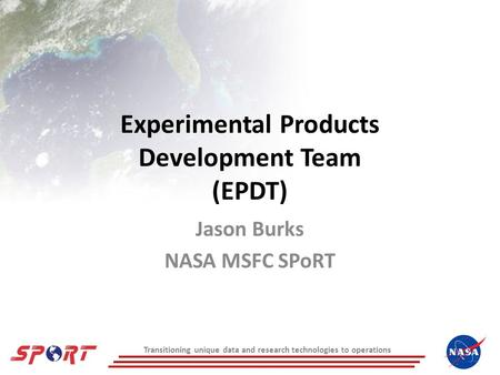 Transitioning unique data and research technologies to operations Experimental Products Development Team (EPDT) Jason Burks NASA MSFC SPoRT.
