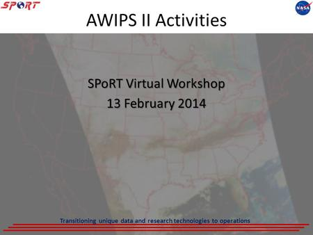 AWIPS II Activities SPoRT Virtual Workshop 13 February 2014 Transitioning unique data and research technologies to operations.