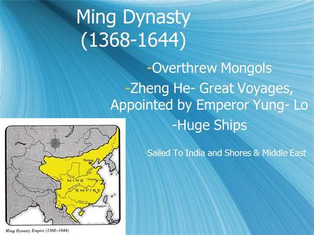 Ming Dynasty (1368-1644) -Overthrew Mongols -Zheng He- Great Voyages, Appointed by Emperor Yung- Lo -Huge Ships -Sailed To India and Shores & Middle East.