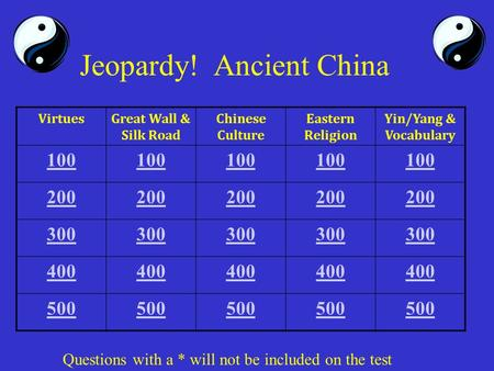 Jeopardy! Ancient China VirtuesGreat Wall & Silk Road Chinese Culture Eastern Religion Yin/Yang & Vocabulary 100 200 300 400 500 Questions with a * will.