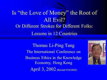 "Is ""the Love of Money"" the Root of All Evil? Or Different Strokes for Different Folks: Lessons in 12 Countries Thomas Li-Ping Tang The International Conference."