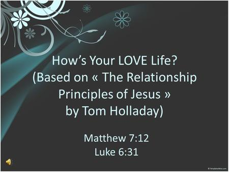How's Your LOVE Life? (Based on « The Relationship Principles of Jesus » by Tom Holladay) Matthew 7:12 Luke 6:31.