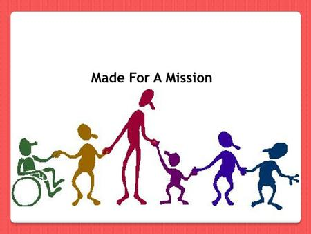 "Made For A Mission. Introduction John c20 v21 -...""As the Father has sent me, I am sending you."" (NIV) 2 Cor. c5 v20 - So we have been sent to speak for."