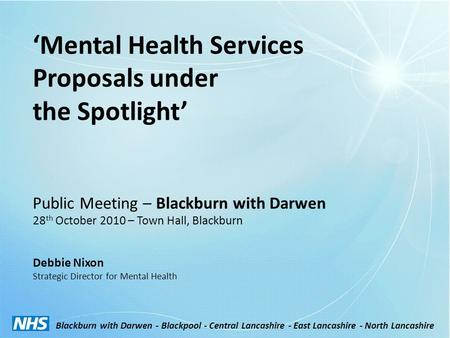 'Mental Health Services Proposals under the Spotlight' Public Meeting – Blackburn with Darwen 28 th October 2010 – Town Hall, Blackburn Debbie Nixon Strategic.