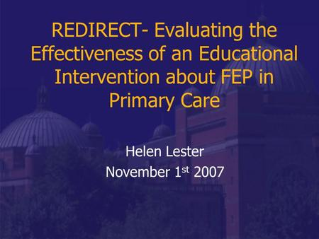 REDIRECT- Evaluating the Effectiveness of an Educational Intervention about FEP in Primary Care Helen Lester November 1 st 2007.