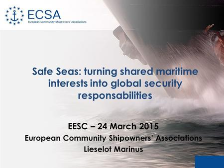 Safe Seas: turning shared maritime interests into global security responsabilities EESC – 24 March 2015 European Community Shipowners' Associations Lieselot.