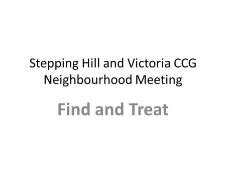 Stepping Hill and Victoria CCG Neighbourhood Meeting Find and Treat.