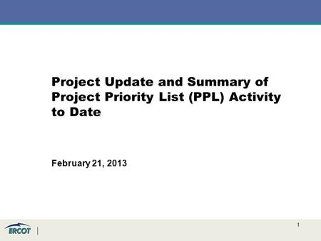 1 Project Update and Summary of Project Priority List (PPL) Activity to Date February 21, 2013.