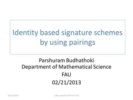 Identity based signature schemes by using pairings Parshuram Budhathoki Department of Mathematical Science FAU 02/21/2013 Cyber Security Seminar, FAU.