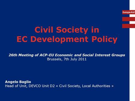 EuropeAid Civil Society in EC Development Policy 26th Meeting of ACP-EU Economic and Social Interest Groups Brussels, 7th July 2011 Angelo Baglio Head.