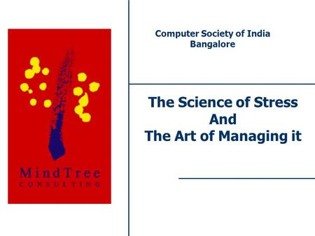 1 The Science of Stress And The Art of Managing it Computer Society of India Bangalore.
