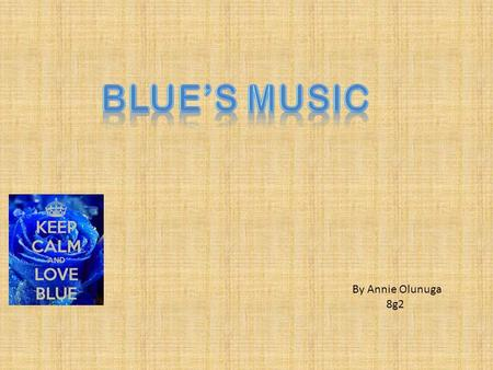 By Annie Olunuga 8g2. What are the blue's songs? The blues is the name given to a style of music created by African- Americans at the end of the 19th.