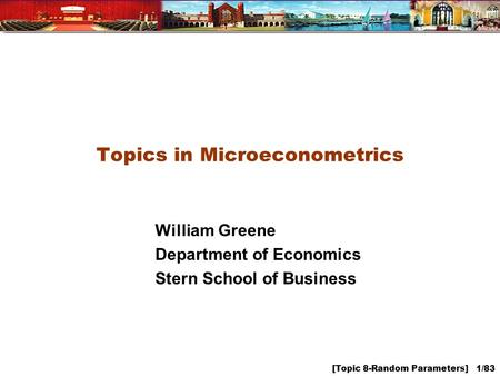 [Topic 8-Random Parameters] 1/83 Topics in Microeconometrics William Greene Department of Economics Stern School of Business.