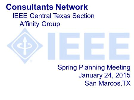 Spring Planning Meeting January 24, 2015 San Marcos,TX Consultants Network IEEE Central Texas Section Affinity Group.