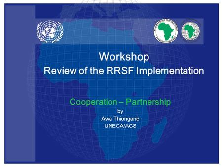 Cooperation – Partnership by Awa Thiongane UNECA/ACS Workshop Review of the RRSF Implementation.