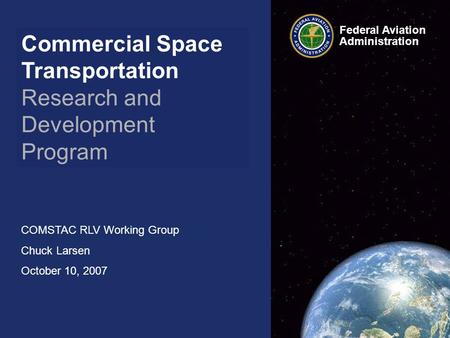 Commercial Space Transportation Research and Development Program COMSTAC RLV Working Group Chuck Larsen October 10, 2007 Federal Aviation Administration.