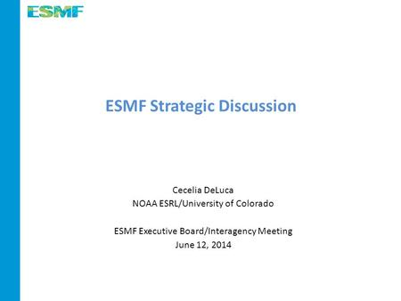 ESMF Strategic Discussion Cecelia DeLuca NOAA ESRL/University of Colorado ESMF Executive Board/Interagency Meeting June 12, 2014.
