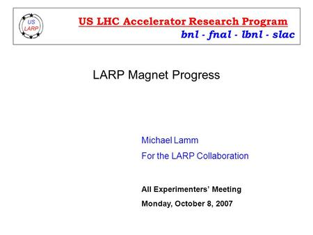 LARP Magnet Progress Michael Lamm For the LARP Collaboration bnl - fnal - lbnl - slac US LHC Accelerator Research Program All Experimenters' Meeting Monday,