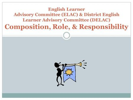 English Learner Advisory Committee (ELAC) & District English Learner Advisory Committee (DELAC) Composition, Role, & Responsibility.