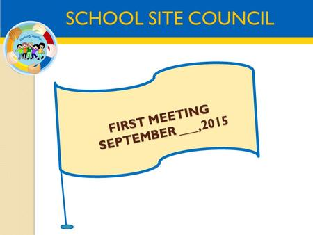 SCHOOL SITE COUNCIL FIRST MEETING SEPTEMBER ___,2015.