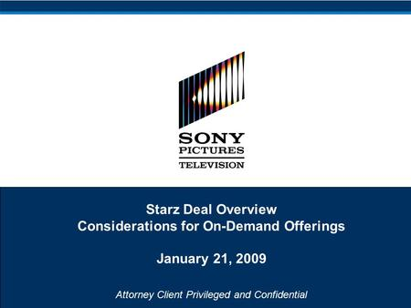 Attorney Client Privileged and Confidential Starz Deal Overview Considerations for On-Demand Offerings January 21, 2009.