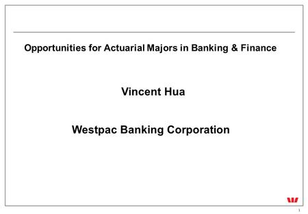1 Opportunities for Actuarial Majors in Banking & Finance Vincent Hua Westpac Banking Corporation.