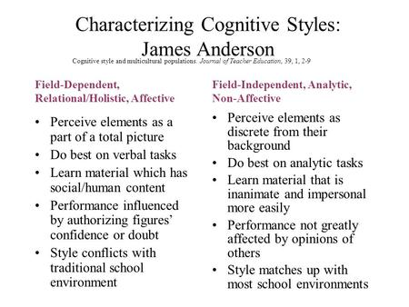 Characterizing Cognitive Styles: James Anderson Perceive elements as a part of a total picture Do best on verbal tasks Learn material which has social/human.