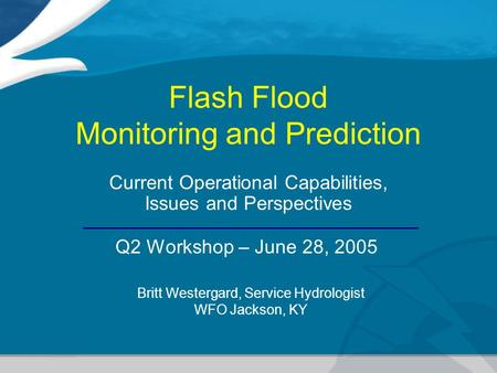Flash Flood Monitoring and Prediction Current Operational Capabilities, Issues and Perspectives Britt Westergard, Service Hydrologist WFO Jackson, KY Q2.