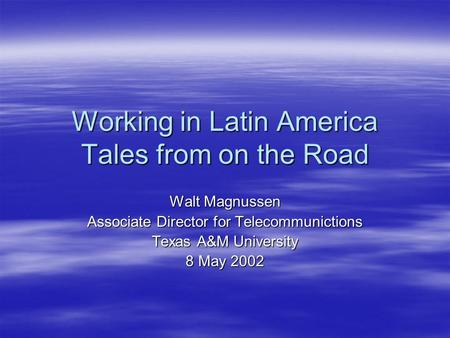 Working in Latin America Tales from on the Road Walt Magnussen Associate Director for Telecommunictions Texas A&M University 8 May 2002.