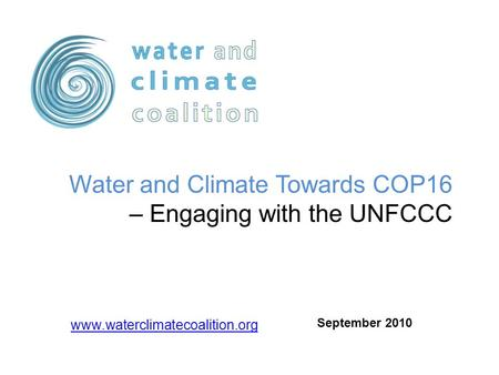 Www.waterclimatecoalition.org Water and Climate Towards COP16 – Engaging with the UNFCCC September 2010.