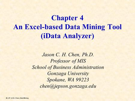 Dr. Chen, Data Mining  A/W & Dr. Chen, Data Mining Chapter 4 An Excel-based Data Mining Tool (iData Analyzer) Jason C. H. Chen, Ph.D. Professor of MIS.
