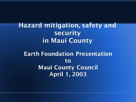 Hazard mitigation, safety and security in Maui County Earth Foundation Presentation to Maui County Council April 1, 2003.