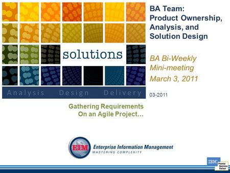 BA Team: Product Ownership, Analysis, and Solution Design BA Bi-Weekly Mini-meeting March 3, 2011 03-2011 Gathering Requirements On an Agile Project…