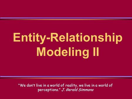 "Entity-Relationship Modeling II ""We don't live in a world of reality, we live in a world of perceptions."" J. Gerald Simmons."