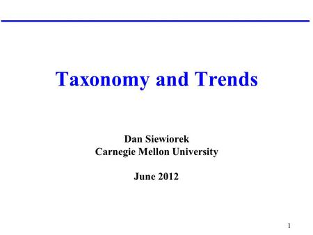 1 Taxonomy and Trends Dan Siewiorek Carnegie Mellon University June 2012.