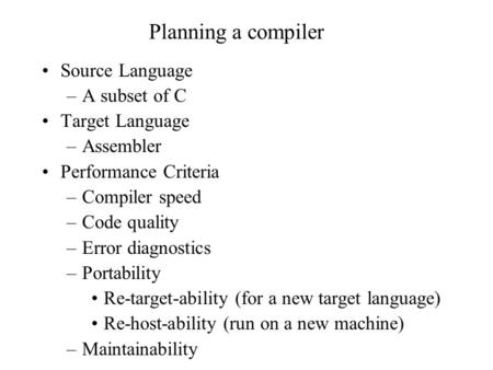 Planning a compiler Source Language –A subset of C Target Language –Assembler Performance Criteria –Compiler speed –Code quality –Error diagnostics –Portability.