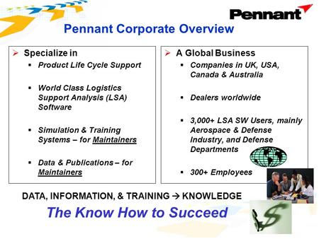 Pennant Corporate Overview  Specialize in  Product Life Cycle Support  World Class Logistics Support Analysis (LSA) Software  Simulation & Training.