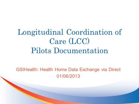 Longitudinal Coordination of Care (LCC) Pilots Documentation GSIHealth: Health Home Data Exchange via Direct 01/06/2013.