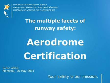 The multiple facets of runway safety: Aerodrome Certification ICAO GRSS Montreal, 26 May 2011.