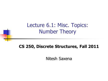 Lecture 6.1: Misc. Topics: Number Theory CS 250, Discrete Structures, Fall 2011 Nitesh Saxena.