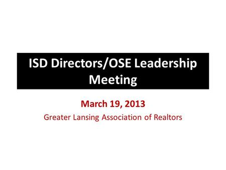 ISD Directors/OSE Leadership Meeting March 19, 2013 Greater Lansing Association of Realtors.