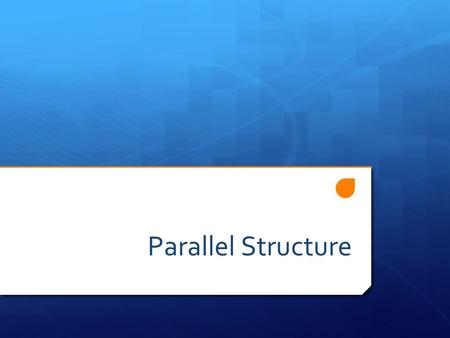 Parallel Structure.  Combining ideas with balance  For example:  Noun with a noun  Phrase with a phrase  Clause with a clause.