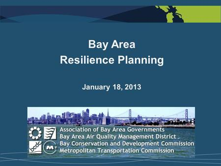 Bay Area Resilience Planning January 18, 2013. Collaboration and Integration Regional Agency Projects  Adapting to Rising Tides + Regional Sea Level.
