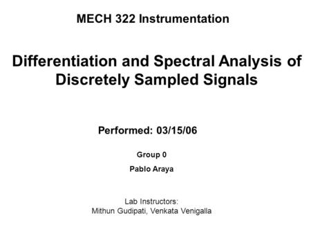MECH 322 Instrumentation Performed: 03/15/06 Differentiation and Spectral Analysis of Discretely Sampled Signals Group 0 Pablo Araya Lab Instructors: Mithun.