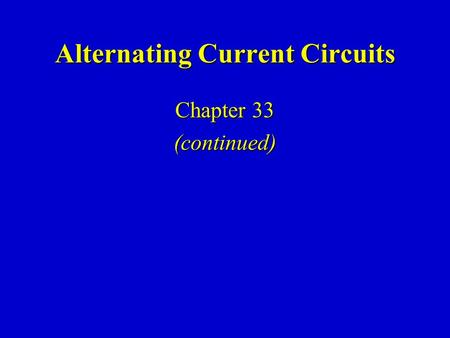 Alternating Current Circuits Chapter 33 (continued)